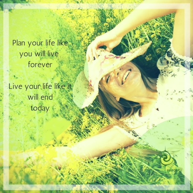 Plan your life like you will live foreverLive your life like it will end tomorrow